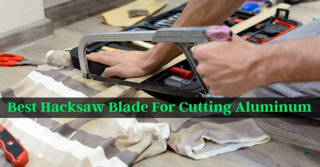 Best Hacksaw Blade For Cutting Aluminum