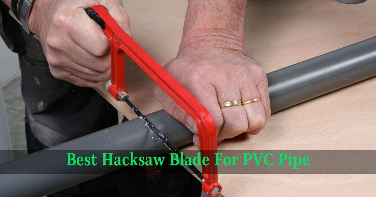 Best Hacksaw Blade For PVC Pipe