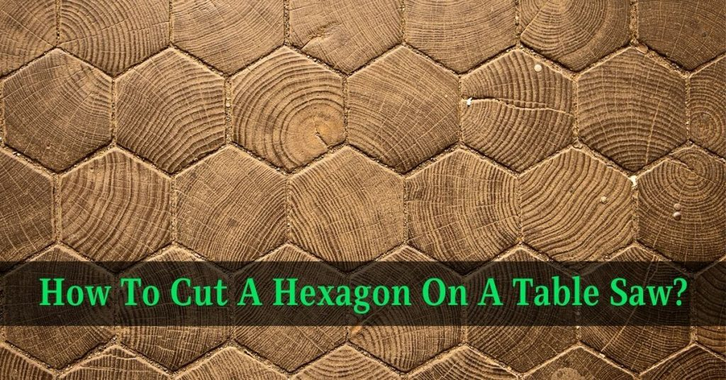 How To Cut A Hexagon On A Table Saw